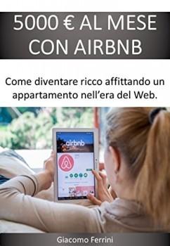 5000 EURO AL MESE CON AIRBNB Come diventare ricco affittando case nell'era del Web